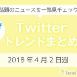 3分でチェック!Twitterトレンドワードまとめ【2018年4月2日週】