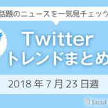 3分でチェック!Twitterトレンドワードまとめ【2018年7月23日週】