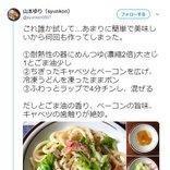 山本ゆりさんのTwitterレシピ『キャベツとベーコンのつゆ油うどん』に絶賛の声「めちゃくちゃ簡単」「美味しくてペロリ」