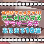アニメは日本が誇る文化です。アニメにハマるアラサー女子あるある10選!