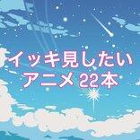 いまイッキ見したい国内アニメ22本 <あらすじ・声優・VOD情報>