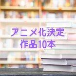 『鬼滅の刃』に続け! アニメ化決定作品10本<原作あり 漫画・小説・ゲーム>