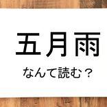 【五月雨】って読める?読めない!「読みたい漢字ファイル」vol.35
