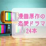 漫画原作の恋愛ドラマたっぷり24本<あらすじ・キャスト・原作情報など>