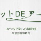 東京国立博物館『おうちで楽しむ博物館』 研究員の情熱と博物館の歴史が育む、充実のオンライン鑑賞【ネット DE アート 第10館】