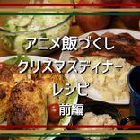 【アニメ飯レシピ】アニメ飯づくしのクリスマス♡スペシャルディナー<前編>