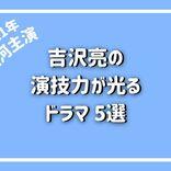 次期大河ドラマがより楽しみになる!吉沢亮の演技力が光るドラマ5選