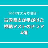 2023年大河で注目の脚本家・古沢良太が手がけた視聴マストのドラマ4選