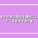 歴女におすすめ!日本や世界の歴史を題材にしたアニメ おすすめ5選