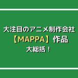 呪術廻戦、進撃の巨人、チェンソーマン…大注目のアニメ制作会社【MAPPA】作品大総括!