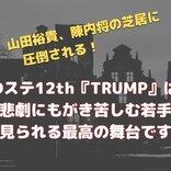 志尊淳、山田裕貴、陳内将の芝居に圧倒される! Dステ12th『TRUMP』は絶望と悲劇にもがき苦しむ若手俳優が見られる最高の舞台です