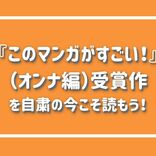 絶対外さない面白さ!『このマンガがすごい!』受賞作品(オンナ編)を自粛の今こそ読もう!