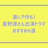 結婚おめでとう!星野源さんのこれまでの出演ドラマをふりかえる