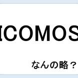 【クイズ】ICOMOSって何の略だか言える?意外に知らない!