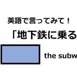 英語で「地下鉄に乗る」って言えますか?