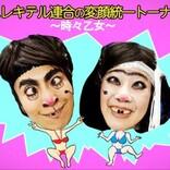 『日本エレキテル連合の変顔統一トーナメント~時々乙女~』配信!