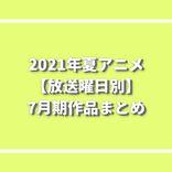 2021年夏アニメ 7月期作品まとめ【放送曜日別】キャスト・あらすじ・放送日など