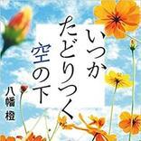 【今週はこれを読め! エンタメ編】死の近くにいる主人公の心の変化~八幡橙『いつかたどりつく空の下』