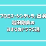 『プロミス・シンデレラ』出演!岩田剛典のおすすめドラマ5選