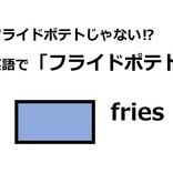 英語で「フライドポテト」はなんて言う?