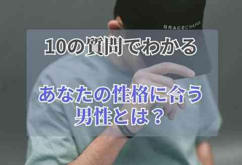 10の質問ですぐ分かる!|あなたの性格に合う男性とは?
