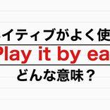ネイティブがよく使う英語「Play it by ear」意味は?