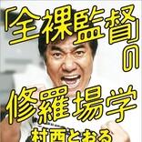 「全裸監督2」のモデル、村西とおるの人気連載『「全裸監督」の修羅場学』書籍化!「あなたさまを裏切らない一冊です」