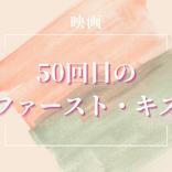 【愛してぇ】映画『50回目のファースト・キス』で一途な愛を知る